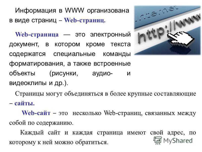 Информация в WWW организована в виде страниц Web-страниц. Страницы могут объединяться в более крупные составляющие сайты. Web-сайт это несколько Web-страниц, связанных между собой по содержанию. Каждый сайт и каждая страница имеют свой адрес, по кото