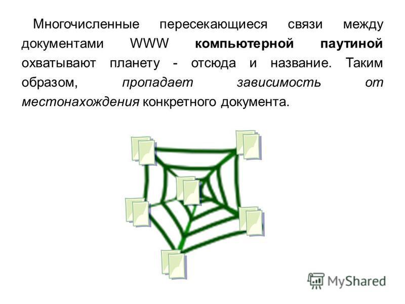 Многочисленные пересекающиеся связи между документами WWW компьютерной паутиной охватывают планету - отсюда и название. Таким образом, пропадает зависимость от местонахождения конкретного документа.