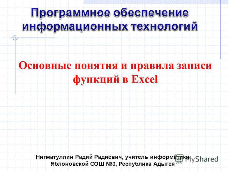 Основные понятия и правила записи функций в Excel Нигматуллин Радий Радиевич, учитель информатики Яблоновской СОШ 3, Республика Адыгея