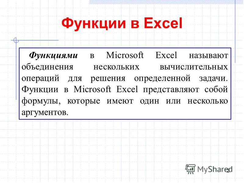Функции в Excel 2 Функциями в Microsoft Excel называют объединения нескольких вычислительных операций для решения определенной задачи. Функции в Microsoft Excel представляют собой формулы, которые имеют один или несколько аргументов.