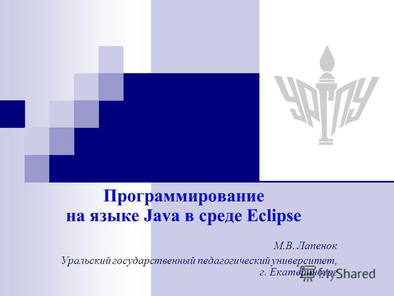 Программирование на языке Java в среде Eclipse М.В. Лапенок Уральский государственный педагогический университет, г. Екатеринбург