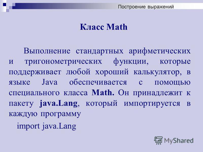 Класс Math Выполнение стандартных арифметических и тригонометрических функции, которые поддерживает любой хороший калькулятор, в языке Java обеспечивается с помощью специального класса Math. Он принадлежит к пакету java.Lang, который импортируется в