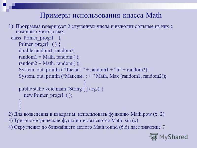 Примеры использования класса Math 1) Программа генерирует 2 случайных числа и выводит большее из них с помощью метода max. class Primer_progr1 { Primer_progr1 ( ) { double random1, random2; random1 = Math. random ( ); random2 = Math. random ( ); Syst