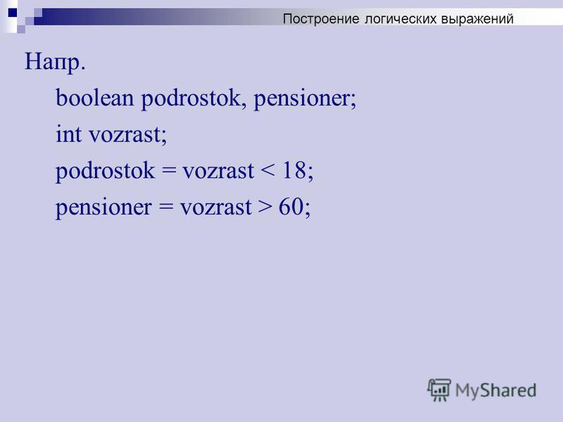Напр. boolean podrostok, pensioner; int vozrast; podrostok = vozrast < 18; pensioner = vozrast > 60; Построение логических выражений