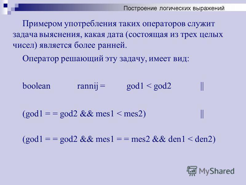 Примером употребления таких операторов служит задача выяснения, какая дата (состоящая из трех целых чисел) является более ранней. Оператор решающий эту задачу, имеет вид: boolean rannij = god1 < god2 || (god1 = = god2 && mes1 < mes2) || (god1 = = god