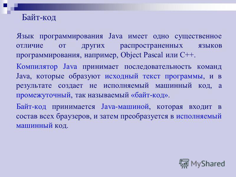 Байт-код Язык программирования Java имеет одно существенное отличие от других распространенных языков программирования, например, Object Pascal или С++. Компилятор Java принимает последовательность команд Java, которые образуют исходный текст програм