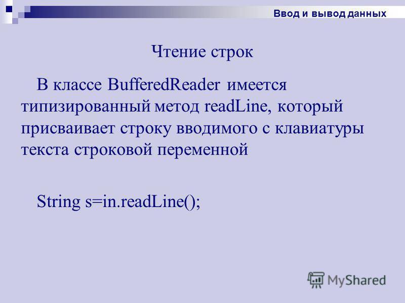 Чтение строк В классе BufferedReader имеется типизированный метод readLine, который присваивает строку вводимого с клавиатуры текста строковой переменной String s=in.readLine(); Ввод и вывод данных