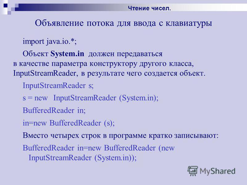 Объявление потока для ввода с клавиатуры import java.io.*; Объект System.in должен передаваться в качестве параметра конструктору другого класса, InputStreamReader, в результате чего создается объект. InputStreamReader s; s = new InputStreamReader (S