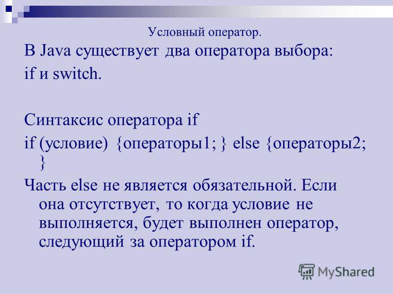 Условный оператор. В Java существует два оператора выбора: if и switch. Синтаксис оператора if if (условие) {операторы 1; } else {операторы 2; } Часть else не является обязательной. Если она отсутствует, то когда условие не выполняется, будет выполне