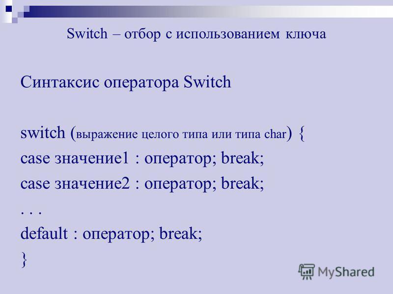 Switch – отбор с использованием ключа Синтаксис оператора Switch switch ( выражение целого типа или типа char ) { case значение 1 : оператор; break; case значение 2 : оператор; break;... default : оператор; break; }