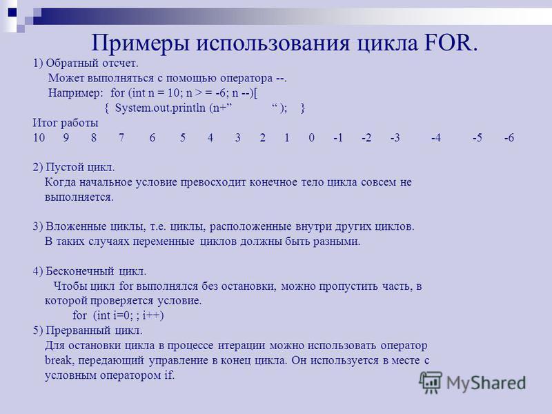 Примеры использования цикла FOR. 1) Обратный отсчет. Может выполняться с помощью оператора --. Например: for (int n = 10; n > = -6; n --)[ { System.out.println (n+ ); } Итог работы 10 9 8 7 6 5 4 3 2 1 0 -1 -2 -3 -4 -5 -6 2) Пустой цикл. Когда началь