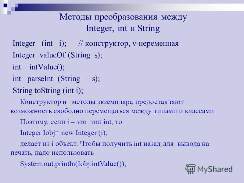 Методы преобразования между Integer, int и String Integer (int i); // конструктор, v-переменная Integer valueOf (String s); int intValue(); int parseInt (String s); String toString (int i); Конструктор и методы экземпляра предоставляют возможность св