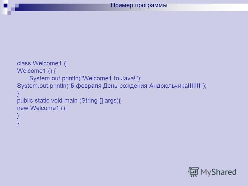 class Welcome1 { Welcome1 () { System.out.println(Welcome1 to Java!); System.out.println(5 февраля День рождения Андрюльчика!!!!!!!); } public static void main (String [] args){ new Welcome1 (); } Пример программы