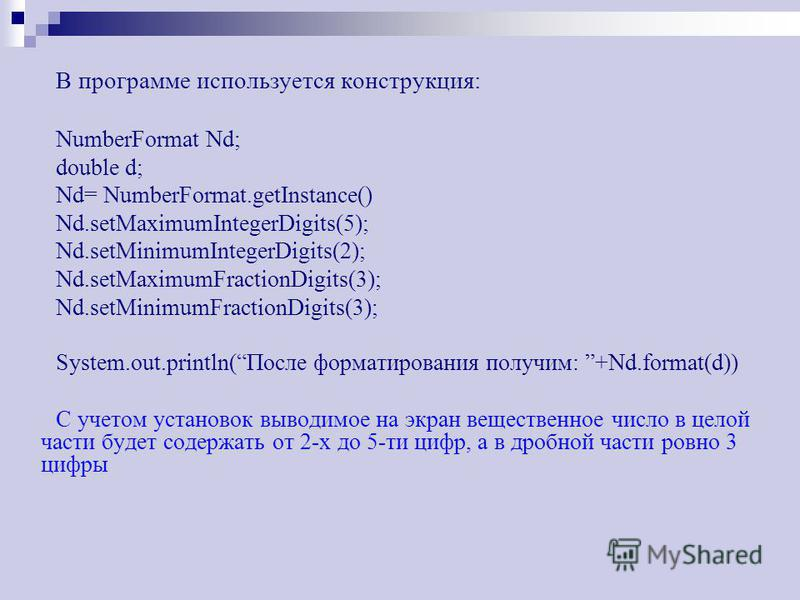 В программе используется конструкция: NumberFormat Nd; double d; Nd= NumberFormat.getInstance() Nd.setMaximumIntegerDigits(5); Nd.setMinimumIntegerDigits(2); Nd.setMaximumFractionDigits(3); Nd.setMinimumFractionDigits(3); System.out.println(После фор