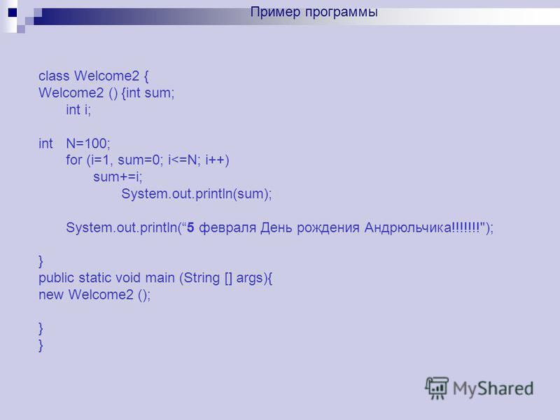 class Welcome2 { Welcome2 () {int sum; int i; intN=100; for (i=1, sum=0; i<=N; i++) sum+=i; System.out.println(sum); System.out.println(5 февраля День рождения Андрюльчика!!!!!!!