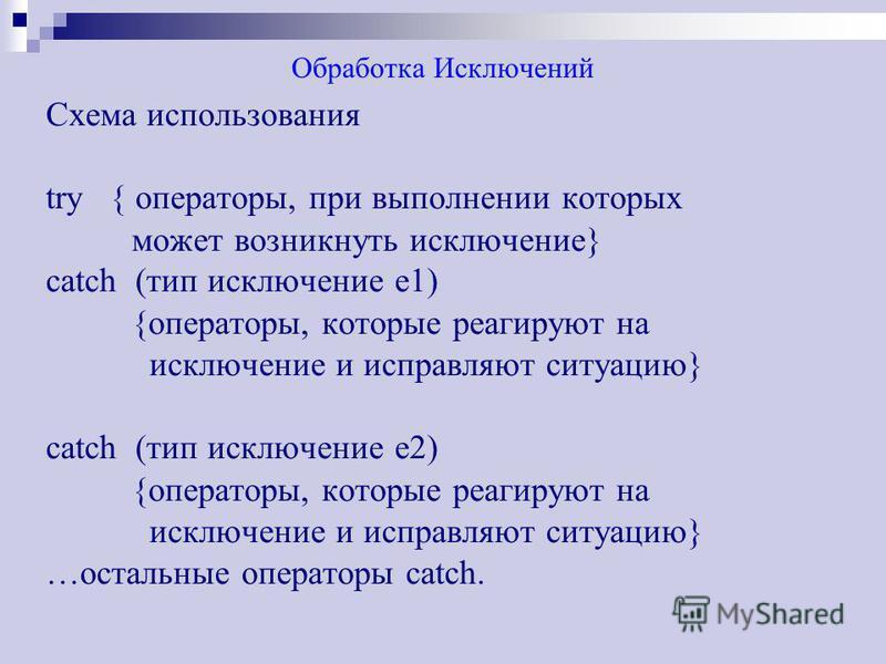 Обработка Исключений Схема использования try { операторы, при выполнении которых может возникнуть исключение} catch (тип исключение е 1) {операторы, которые реагируют на исключение и исправляют ситуацию} catch (тип исключение е 2) {операторы, которые