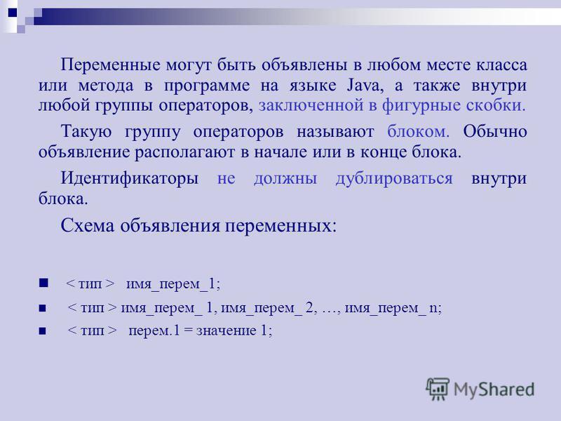 Переменные могут быть объявлены в любом месте класса или метода в программе на языке Java, а также внутри любой группы операторов, заключенной в фигурные скобки. Такую группу операторов называют блоком. Обычно объявление располагают в начале или в ко