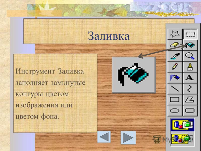 Заливка Инструмент Заливка заполняет замкнутые контуры цветом изображения или цветом фона.