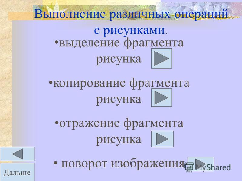 Выполнение различных операций с рисунками. выделение фрагмента рисунка копирование фрагмента рисунка отражение фрагмента рисунка поворот изображения Дальше