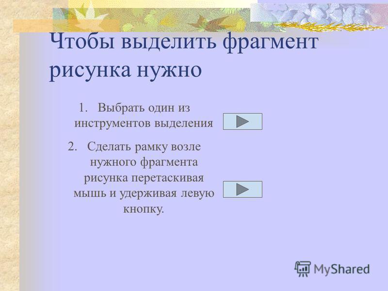 Чтобы выделить фрагмент рисунка нужно 1. Выбрать один из инструментов выделения 2. Сделать рамку возле нужного фрагмента рисунка перетаскивая мышь и удерживая левую кнопку.