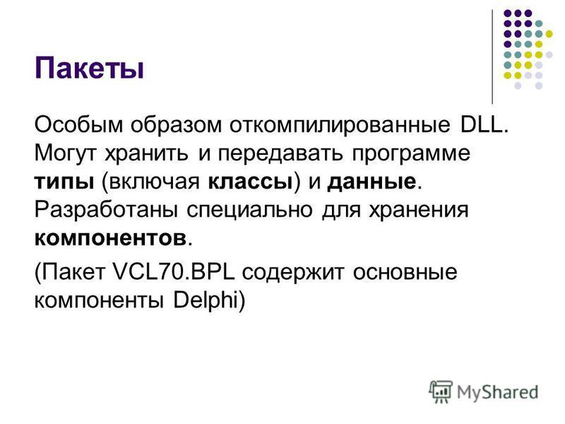 Пакеты Особым образом откомпилированные DLL. Могут хранить и передавать программе типы (включая классы) и данные. Разработаны специально для хранения компонентов. (Пакет VCL70. BPL содержит основные компоненты Delphi)