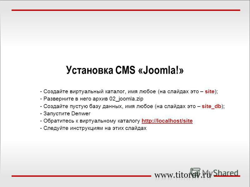 Установка СMS «Joomla!» - Создайте виртуальный каталог, имя любое (на слайдах это – site); - Разверните в него архив 02_joomla.zip - Создайте пустую базу данных, имя любое (на слайдах это – site_db); - Запустите Denwer - Обратитесь к виртуальному кат
