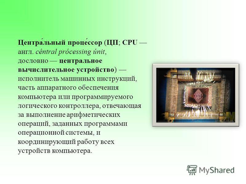 Центра́льный процесс́ссор (ЦП; CPU англ. céntral prócessing únit, дословно центральное вычислительное устройство) исполнитель машинных инструкций, часть аппаратного обеспечения компьютера или программируемого логического контроллера, отвечающая за вы