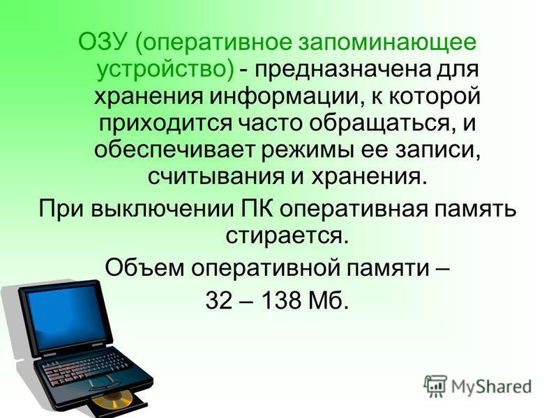 ОЗУ (оперативное запоминающее устройство) - предназначена для хранения информации, к которой приходится часто обращаться, и обеспечивает режимы ее записи, считывания и хранения. При выключении ПК оперативная память стирается. Объем оперативной памяти