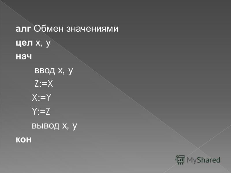 алг Обмен значениями цел x, y нач ввод x, y Z:=X X:=Y Y:=Z вывод x, y кон