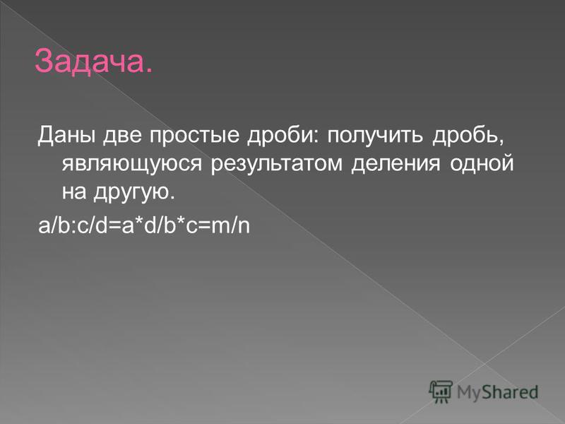 Даны две простые дроби: получить дробь, являющуюся результатом деления одной на другую. a/b:c/d=a*d/b*c=m/n