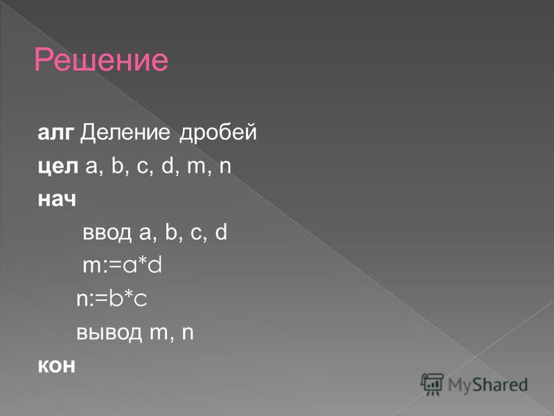 алг Деление дробей цел a, b, c, d, m, n нач ввод a, b, c, d m :=a*d n :=b*c вывод m, n кон