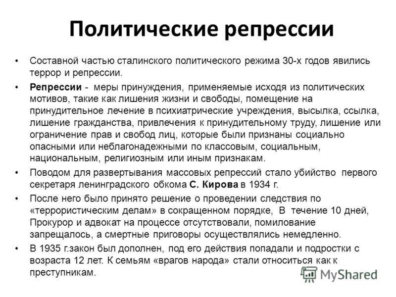 Политические репрессии Составной частью сталинского политического режима 30-х годов явились террор и репрессии. Репрессии - меры принуждения, применяемые исходя из политических мотивов, такие как лишения жизни и свободы, помещение на принудительное л
