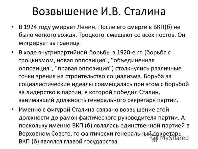 Возвышение И.В. Сталина В 1924 году умирает Ленин. После его смерти в ВКП(б) не было четкого вождя. Троцкого смещают со всех постов. Он мигрирует за границу. В ходе внутрипартийной борьбы в 1920-е гг. (борьба с троцкизмом, новая оппозиция
