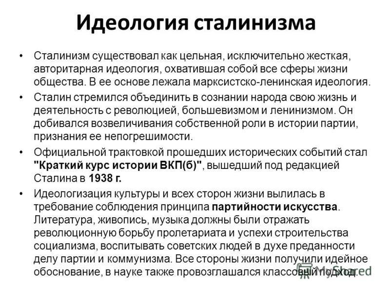 Идеология сталинизма Сталинизм существовал как цельная, исключительно жесткая, авторитарная идеология, охватившая собой все сферы жизни общества. В ее основе лежала марксистско-ленинская идеология. Сталин стремился объединить в сознании народа свою ж