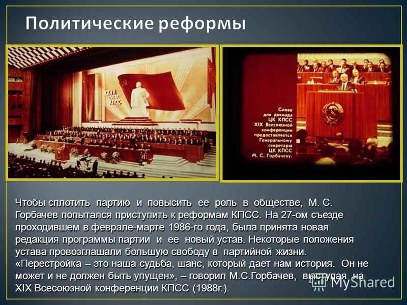 Чтобы сплотить партию и повысить ее роль в обществе, М. С. Горбачев попытался приступить к реформам КПСС. На 27-ом съезде проходившем в феврале-марте 1986-го года, была принята новая редакция программы партии и ее новый устав. Некоторые положения уст