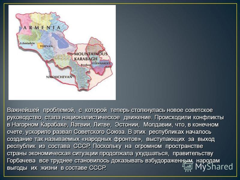 Важнейшей проблемой, с которой теперь столкнулась новое советское руководство, стала националистическое движение. Происходили конфликты в Нагорном Карабахе, Латвии, Литве, Эстонии, Молдавии, что, в конечном счете, ускорило развал Советского Союза. В