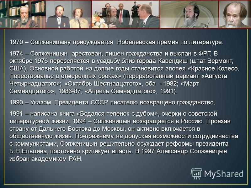 1970 – Солженицыну присуждается Нобелевская премия по литературе. 1974 – Солженицын арестован, лишен гражданства и выслан в ФРГ. В октябре 1976 переселяется в усадьбу близ города Кавендиш (штат Вермонт, США). Основной работой на долгие годы становитс