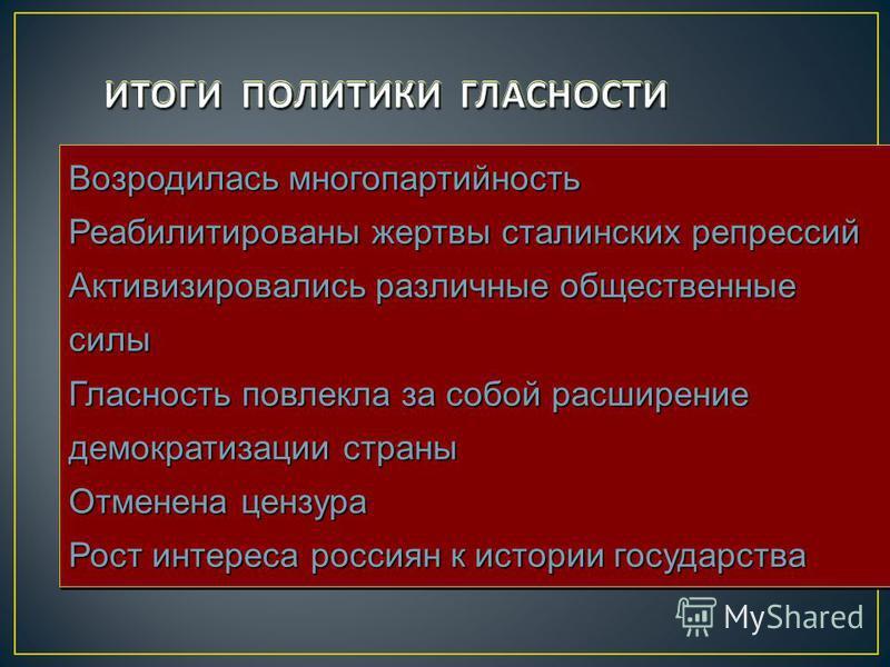 Возродилась многопартийность Реабилитированы жертвы сталинских репрессий Активизировались различные общественные силы Гласность повлекла за собой расширение демократизации страны Отменена цензура Рост интереса россиян к истории государства Возродилас