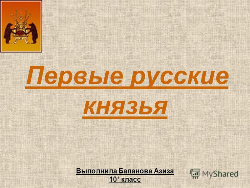 Первые русские князья Выполнила Бапанова Азиза 10¹ класс