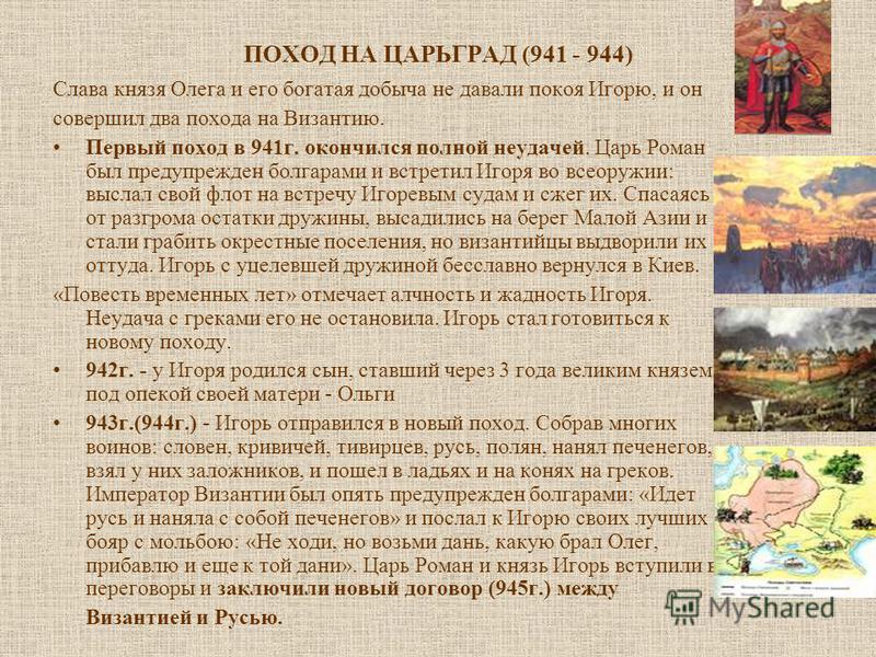 ПОХОД НА ЦАРЬГРАД (941 - 944) Слава князя Олега и его богатая добыча не давали покоя Игорю, и он совершил два похода на Византию. Первый поход в 941 г. окончился полной неудачей. Царь Роман был предупрежден болгарами и встретил Игоря во всеоружии: вы