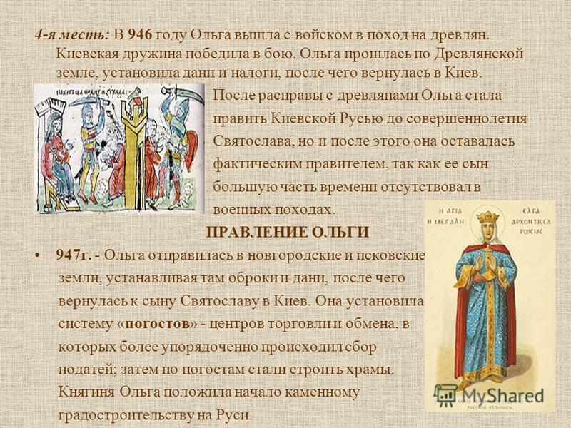 4-я месть: В 946 году Ольга вышла с войском в поход на древлян. Киевская дружина победила в бою. Ольга прошлась по Древлянской земле, установила дани и налоги, после чего вернулась в Киев. После расправы с древлянами Ольга стала править Киевской Русь