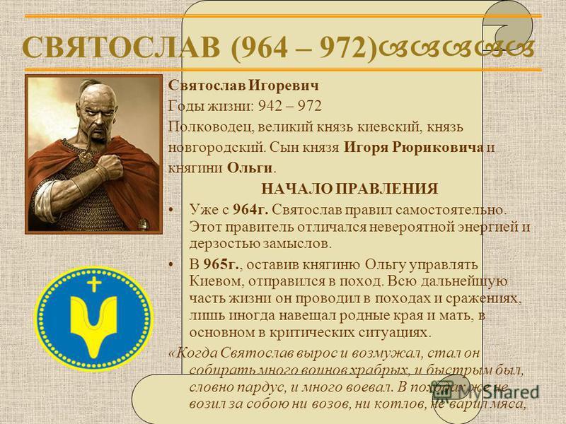 СВЯТОСЛАВ (964 – 972) Святослав Игоревич Годы жизни: 942 – 972 Полководец, великий князь киевский, князь новгородский. Сын князя Игоря Рюриковича и княгини Ольги. НАЧАЛО ПРАВЛЕНИЯ Уже с 964 г. Святослав правил самостоятельно. Этот правитель отличался