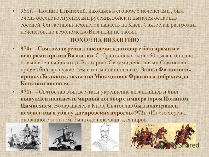 968 г. – Иоанн I Цимисхий, находясь в сговоре с печенегами, был очень обеспокоен успехами русских войск и пытался ослабить соседей. Он заставил печенегов напасть на Киев. Святослав разгромил печенегов, но вероломство Византии не забыл. ПОХОД НА ВИЗАН