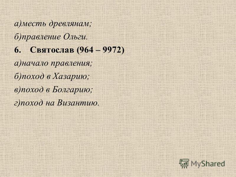 а)месть древлянам; б)правление Ольги. 6. Святослав (964 – 9972) а)начало правления; б)поход в Хазарию; в)поход в Болгарию; г)поход на Византию.