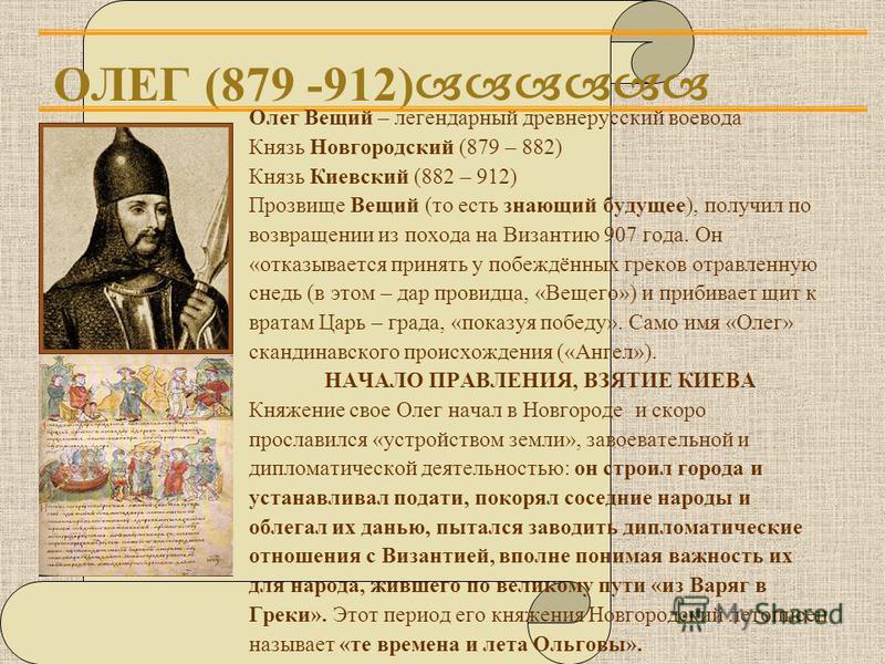 ОЛЕГ (879 -912) Олег Вещий – легендарный древнерусский воевода Князь Новгородский (879 – 882) Князь Киевский (882 – 912) Прозвище Вещий (то есть знающий будущее), получил по возвращении из похода на Византию 907 года. Он «отказывается принять у побеж