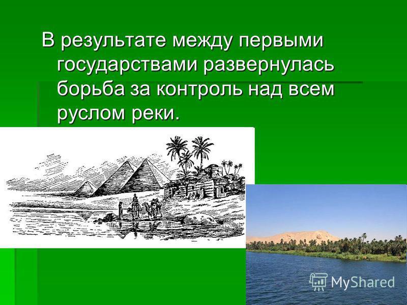 В результате между первыми государствами развернулась борьба за контроль над всем руслом реки.