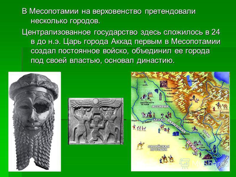В Месопотамии на верховенство претендовали несколько городов. Централизованное государство здесь сложилось в 24 в до н.э. Царь города Аккад первым в Месопотамии создал постоянное войско, объединил ее города под своей властью, основал династию.