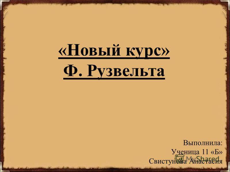 «Новый курс» Ф. Рузвельта Выполнила: Ученица 11 «Б» Свистунова Анастасия