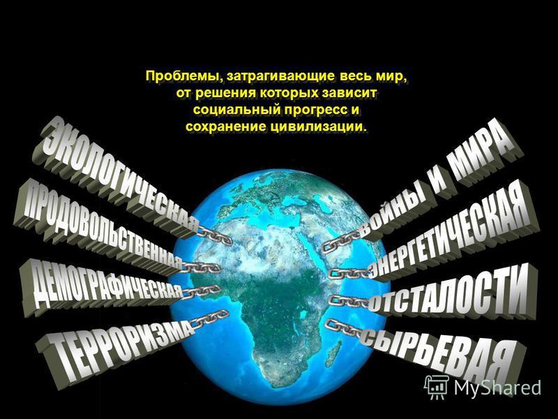 ГЛОБАЛЬНЫЕ ПРОБЛЕМЫ Проблемы, затрагивающие весь мир, от решения которых зависит социальный прогресс и сохранение цивилизации.