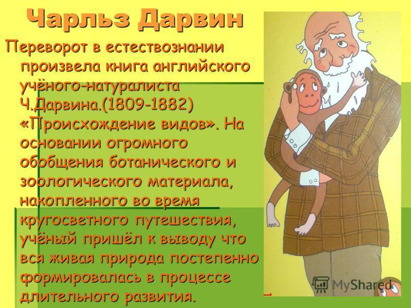 Чарльз Дарвин Переворот в естествознании произвела книга английского учёного-натуралиста Ч.Дарвина.(1809-1882) «Происхождение видов». На основании огромного обобщения ботанического и зоологического материала, накопленного во время кругосветного путеш